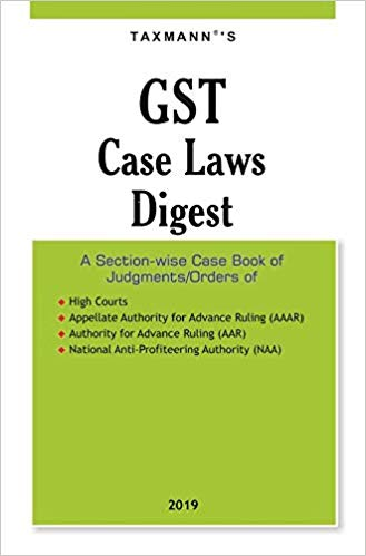 GST Case Laws Digest-A Section-wise Case Book of Judgments/Orders (2019 Edition)