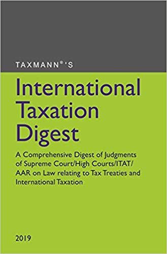 International Taxation Digest- A Comprehensive Digest of Judgments of Supreme Court/High Courts/ITAT/AAR on Law relating to Tax Treaties and International Taxation(2019 Edition)