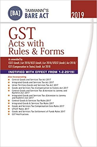 GST Acts with Rules & Forms-As Amended by CGST (Amdt.) Act 2018/IGST (Amdt.) Act 2018/UTGST (Amdt.) Act 2018/GST (Compensation to States) Amdt. Act 2018-Bare Act (February 2019 Edition)