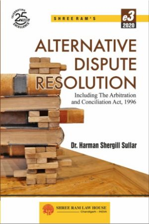 Dr. Harman Shergill Sullar Alternative Dispute Resolution Including The Arbitration and Conciliation Act, 1996 by Shree Ram Law House